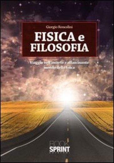 Fisica e filosofia. Viaggio nell'incerto e affascinante mondo della fisica - Giorgio Roncolini  