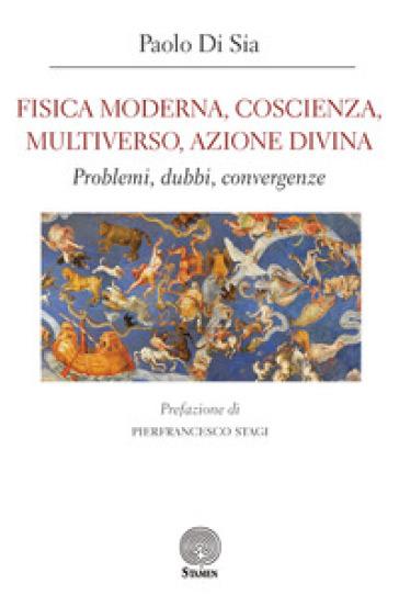 Fisica moderna, coscienza, multiverso, azione divina. Problemi, dubbi, convergenze - Paolo Di Sia |