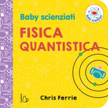 Fisica quantistica. Baby scienziati. Ediz. a colori - Chris Ferrie  