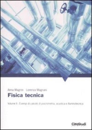 Fisica tecnica. 2: Esempi di calcolo di psicrometria, acustica e illuminotecnica - Anna Magrini  