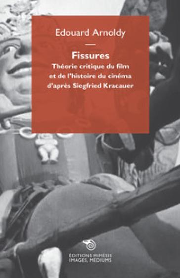 Fissures. Théorie critique du film et de l'histoire du cinéma d'après Siegfried Kracauer - Edouard Arnoldy |