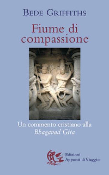 Fiume di compassione. Un commento cristiano alla «Bhagavad Gita» - Bede Griffiths |