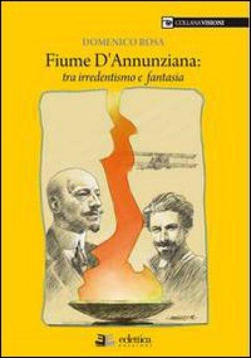 Fiume dannunziana. Tre irredentismo e fantasia - Domenico Rosa pdf epub
