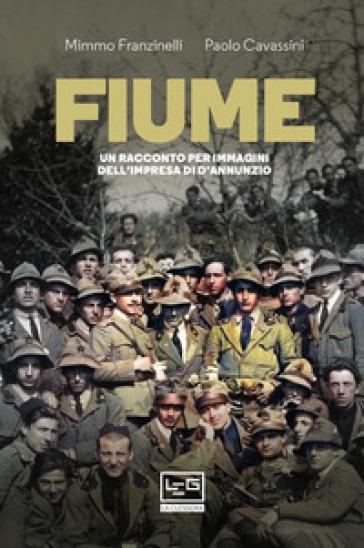 Fiume. Un racconto per immagini dell'impresa di D'Annunzio - Mimmo Franzinelli | Ericsfund.org