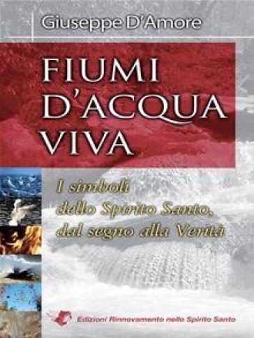 Fiumi d'acqua viva. I simboli dello Spirito Santo, dal segno alla verità - Giuseppe D'Amore | Kritjur.org