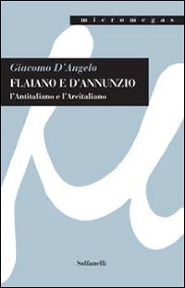Flaiano e D'Annunzio. L'antitaliano e l'arcitaliano - Giacomo D'Angelo |
