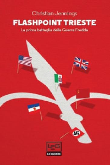 Flashpoint Trieste. La prima battaglia della Guerra fredda - Christian Jennings |