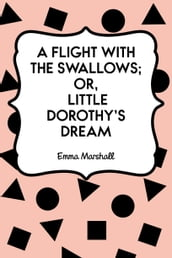A Flight with the Swallows; Or, Little Dorothy s Dream