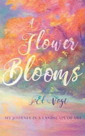A Flower Blooms: My Journey in a Landscape of Art