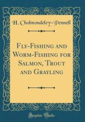 Fly-Fishing and Worm-Fishing for Salmon, Trout and Grayling (Classic Reprint)