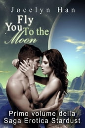 Fly You To The Moon (Primo Volume Della Saga Erotica Stardust)