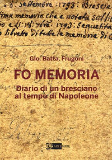Fo memoria. Diario di un bresciano al tempo di Napoleone - Gio. Batta. Frugoni |