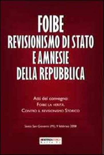 Foibe revisionismo di Stato e amnesie della Repubblica. Atti del convegno «Foibe la verità: contro il revisionismo storico»