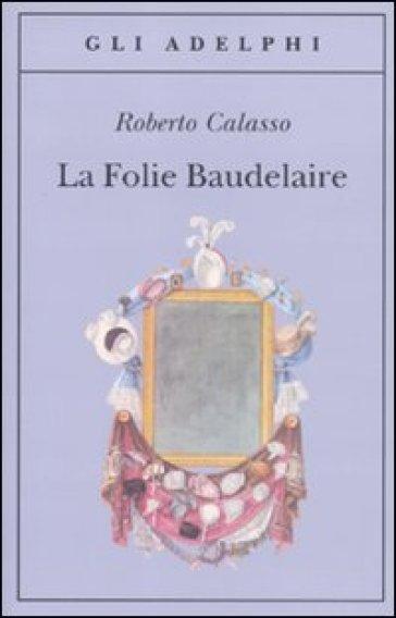 La Folie Baudelaire. Ediz. italiana - Roberto Calasso |