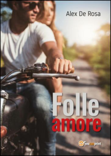 Folle amore - Alex De Rosa | Ericsfund.org