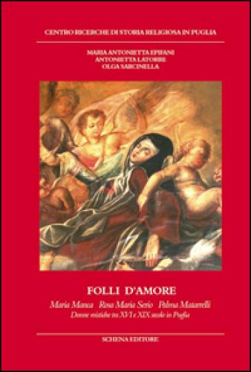 Folli d'amore. Maria Manca, Rosa Maria Serio, Palma Matarrelli. Donne mistiche tra XVI e XIX secolo in Puglia - M. Antonietta Epifani |