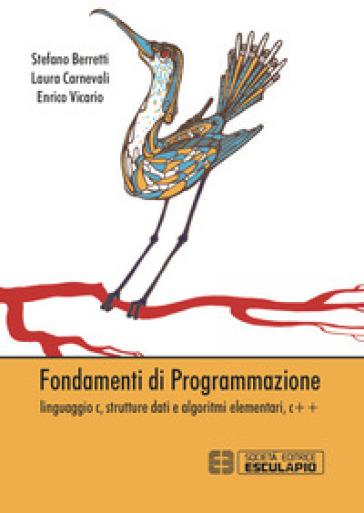 Fondamenti della programmazione. Linguaggio C, strutture dati e algoritmi elementari, C++ - Stefano Berretti pdf epub