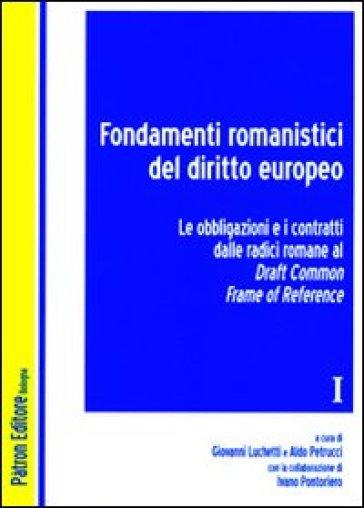 Fondamenti romanistici del diritto europeo. 1.Le obbligazioni e i contratti dalle radici romane al draft common frame of reference - G. Luchetti |
