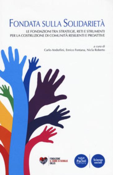 Fondata sulla solidarietà. Le fondazioni tra strategie, reti e strumenti per la costruzione di comunità resilienti e proattive - C. Andorlini  