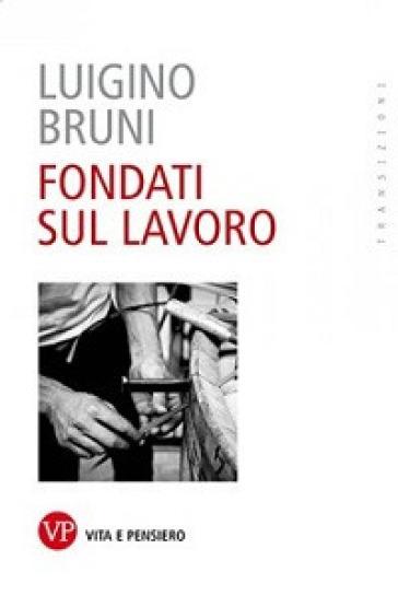 Fondati sul lavoro - Luigino Bruni  