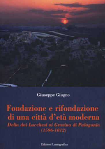 Fondazione e rifondazione di una città d'età moderna. Delia dai Lucchesi ai Gravina di Palagonia (1596-1812) - Giuseppe Giugno |