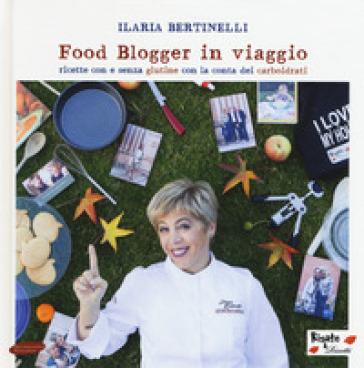 Food blogger in viaggio. Ricette con e senza glutine con la conta dei carboidrati - Ilaria Bertinelli | Rochesterscifianimecon.com