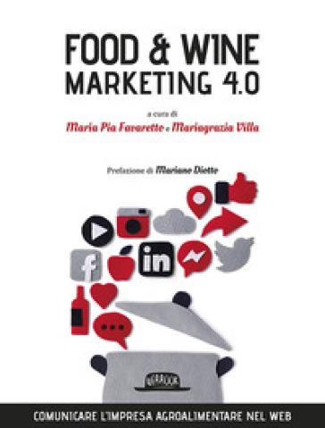 Food & wine. Marketing 4.0. Comunicare l'impresa agroalimentare nel web - M. P. Favaretto |