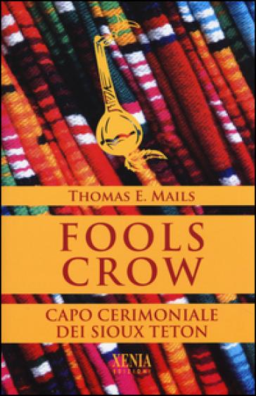 Fools Crow. Capo cerimoniale dei sioux Teton - Thomas E. Mails |