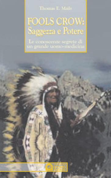 Fools Crow, saggezza e potere. Le conoscenze segrete di un grande uomo-medicina - E. Thomas Mails   Thecosgala.com