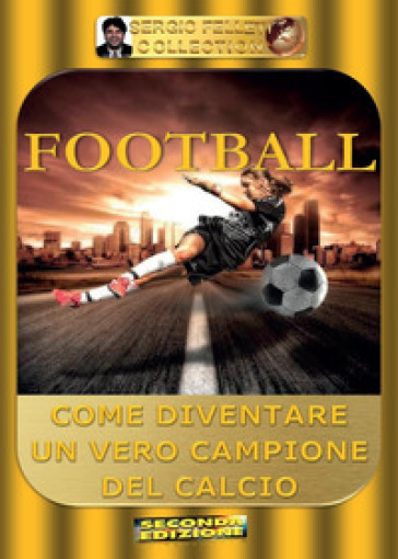 Football. Come diventare un vero campione del calcio - Sergio Felleti |
