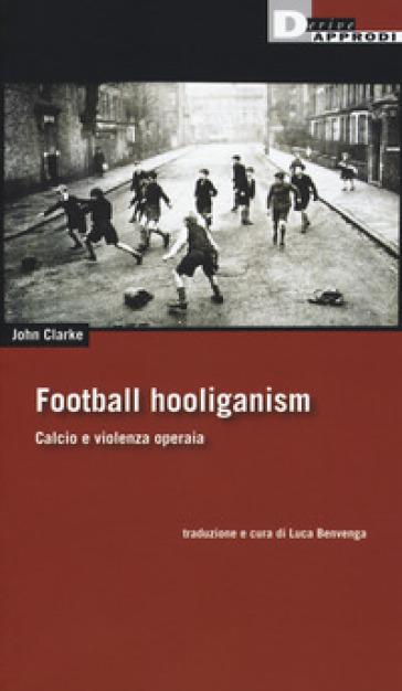 Football holiganism. Calcio e violenza operaia - John Clarke |