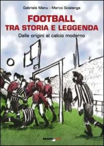 Football tra storia e leggenda. Dalle origini al calcio moderno - Gabriele Manu  