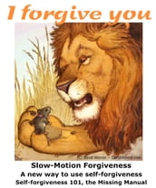 Forgive from Your Soul Slow-Motion Self-Forgiveness(SM), the Missing Manual Forgiveness 101 How-to eBook