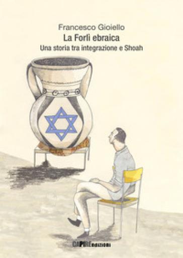 La Forlì ebraica. Una storia tra integrazione e Shoah - Francesco Gioiello |