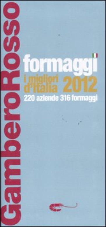 Formaggi. I migliori d'Italia 2012. 220 aziende 316 formaggi - A. Marcomini | Thecosgala.com