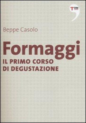 Formaggi. Il primo corso di degustazione - Beppe Casolo  