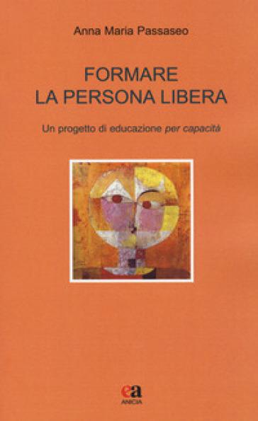 Formare la persona libera. Un progetto di educazione per capacità - Anna Maria Passaseo pdf epub