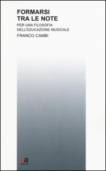 Formarsi tra le note. Per una filosofia dell'educazione musicale - Franco Cambi  