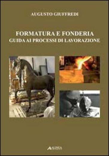 Formatura e fonderia. Guida ai processi di lavorazione - Augusto Giuffredi |