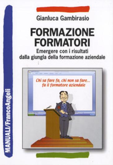 Formazione formatori. Emergere con i risultati dalla giungla della formazione aziendale - Gianluca Gambirasio |