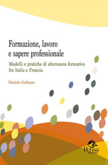 Formazione, lavoro e sapere professionale. Modelli e pratiche di alternanza formativa fra Italia e Francia - Daniela Gulisano | Rochesterscifianimecon.com