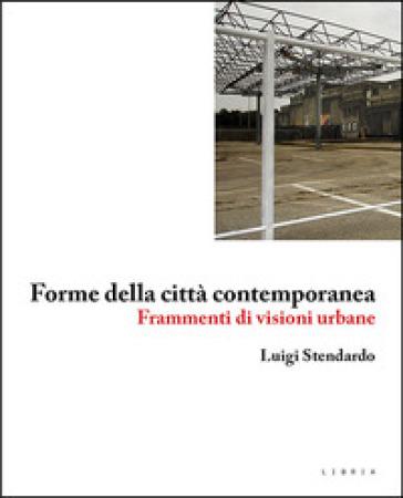 Forme della città contemporanea. Frammenti di visioni urbane - Luigi Stendardo | Thecosgala.com