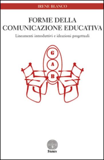 Forme della comunicazione educativa. Lineamenti introduttivi e ideazioni progettuali - Irene Blanco | Rochesterscifianimecon.com