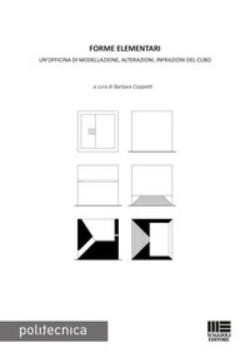 Forme elementari. Un'officina di modellazione, alterazioni, infrazioni del cubo - B. Coppetti   Thecosgala.com