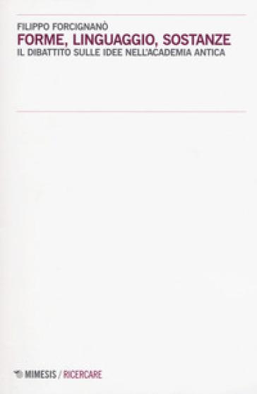 Forme, linguaggio, sostanze. Il dibattito sulle idee nell'Academia antica - Filippo Forcignanò   Rochesterscifianimecon.com