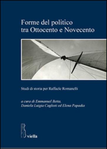 Forme del politico tra Ottocento e Novecento. Studi di storia per Raffaele Romanelli - E. Betta   Jonathanterrington.com