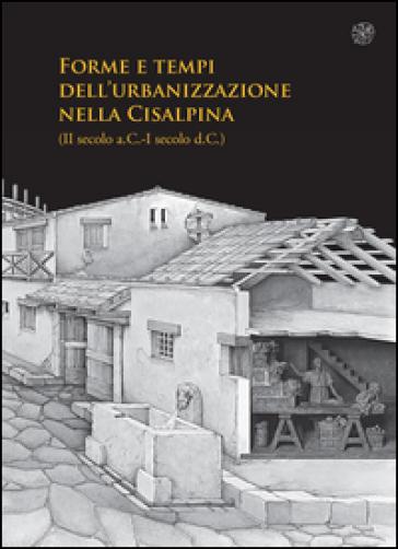 Forme e tempi dell'urbanizzazione nella Cisalpina (II sec a.C-I sec a. C). Atti delle Giornate di studio (Torino, 4-6 maggio 2006) - L. Brecciaroli Taborelli | Ericsfund.org