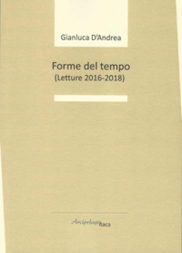 Forme del tempo (letture 2016-2018) - Gianluca D'Andrea |