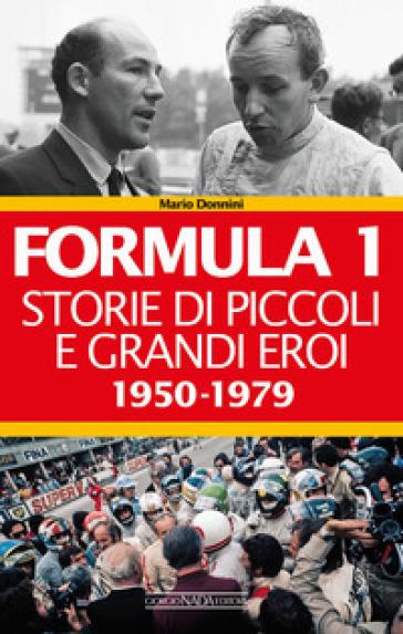Formula 1. Storie di piccoli e grandi eroi 1950-1979 - Mario Donnini  