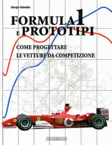 Formula 1 e prototipi. Come progettare le vetture da competizione - Giorgio Valentini |